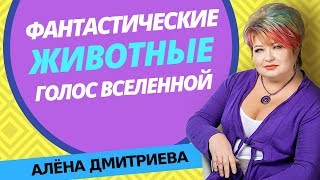 Алена Дмитриева. Фантастические животные - голос Вселенной