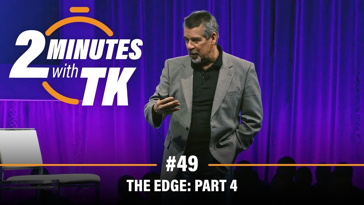 2 Minutes with TK #49: The Edge, Part 4