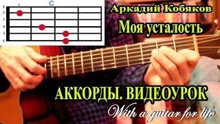 А. Кобяков. Моя усталость. АККОРДЫ. ВИДЕОУРОК