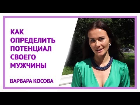 Варвара Косова, видео-урок №3: Как определить потенциал своего мужчины