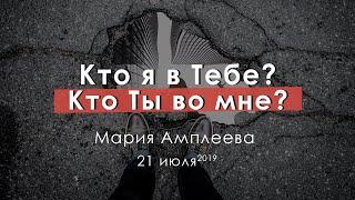 Мария Амплеева | Кто я в Тебе? Кто Ты во мне? | 21.07.19