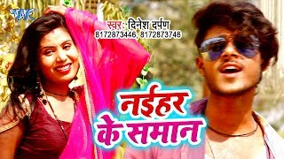Dinesh Darpan का सबसे हिट गाना 2019 - Naihar Ke Saman - Bhojpuri Superhit Gaana 2019