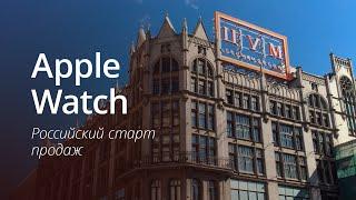Репортаж со старта продаж Apple Watch в России