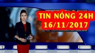 Trực tiếp ⚡ Tin 24h Mới Nhất hôm nay 16/11/2017 | Tin nóng nhất 24H ⚡