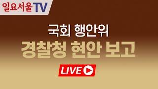 [LIVE] 0512 국회 행안위 - 경찰청 현안 보고…