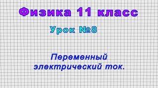 Физика 11 класс (Урок№8 - Переменный электрический ток.)