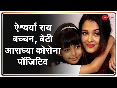 Aishwarya Rai Bachchan, बेटी Aaradhya भी पाए गए Corona Positive   Breaking News