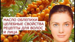 Масло облепихи  целебные свойства рецепты для волос и лица