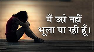 में उसे नहीं भूला पा रही हूँ। Breakup Motivation। Best Breakup Motivational Video In Hindi।