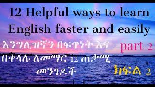 How To Learn English Faster And Easily || እንግሊዝኛን በፍጥነት እና በቀላሉ ለመናገር 12 ጠቃሚ መንገዶች ክፍል 2