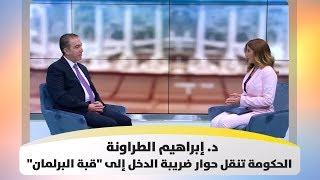 """د. إبراهيم الطراونة - الحكومة تنقل حوار ضريبة الدخل إلى """"قبة البرلمان"""""""