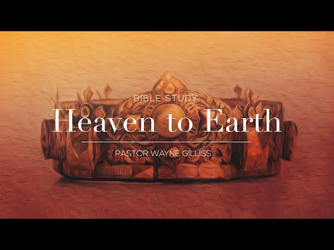 Lesson 6 of Heaven to Earth – Pastor Wayne Gilliss