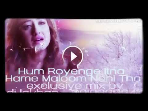 HUM ROYENGE ITNA HAME MALUM NAHI THA || DJ MIX || DJ LAKHAN || ALEENA KHAN || ROYEN || NEW SONG 2019