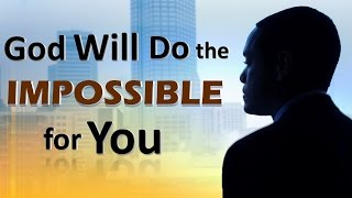 God Will DO the IMPOSSIBLE for YOU!!!