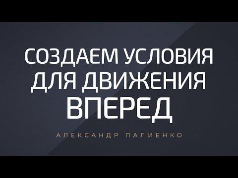 Создаем условия для движения вперед. Александр Палиенко.