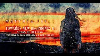Matthew Shell - Towards New Beginnings II: Songs of Healing (feat. Vahagn Stepanyan & Sami Turunen)