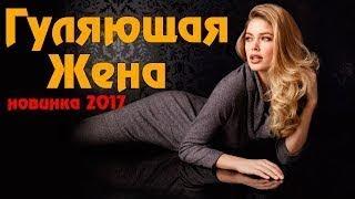 фильм взорвавший ютуб ГУЛЯЩАЯ ЖЕНА Русские мелодрамы НОВИНКИ 2017
