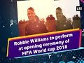 Robbie Williams to perform at opening ceremony of FIFA World cup 2018 - ANI News