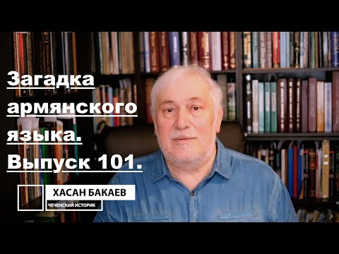 Историк Хасан Бакаев | Загадка армянского языка | Выпуск 101: 2 часть 100-го выпуска.