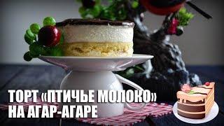 Торт «Птичье молоко» на агар-агаре — видео рецепт