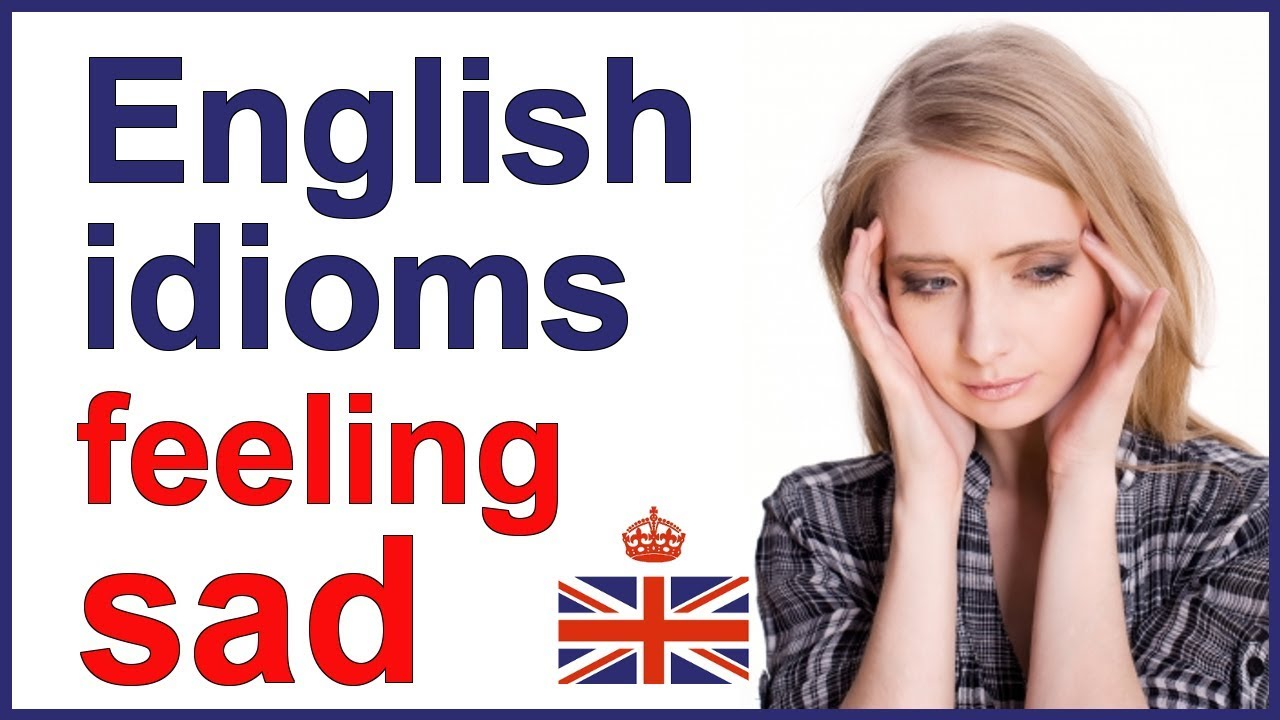 Idioms About Sadness: English Idioms And Expressions