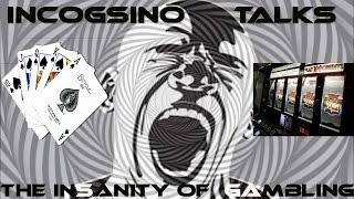 Incogsino talks the Insanity of Gambling!