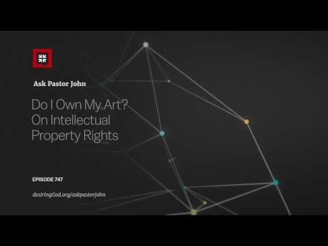 Do I Own My Art? On Intellectual Property Rights // Ask Pastor John
