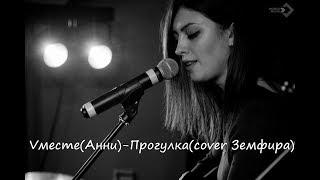 Vместе(Анни)-Прогулка(cover Земфира)