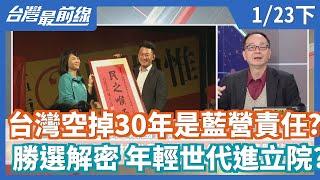 【台灣最前線】台灣空掉30年是藍營責任?勝選解密 年輕世代進立院?2020.01.23(下)