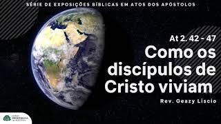 At 2. 42 - 47   Como viviam os discípulos que creram em Jesus   Rev. Geazy Liscio