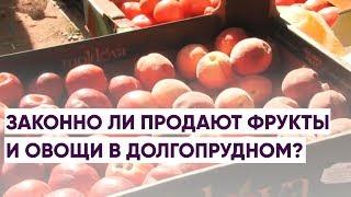 Законно ли продают фрукты и овощи в Долгопрудном?