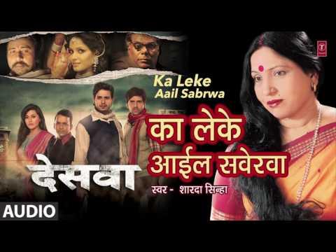 KA LEKE AAIL SABERWA{का लेके अाइल सवेरवा}Sharda Sinha {शारदा सिन्हा}Bhojpuri Audio Song-Deswa{देसवा}