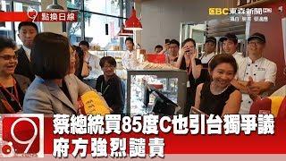 蔡總統買85度C也引台獨爭議 府方強烈譴責《9點換日線》2018.08.15