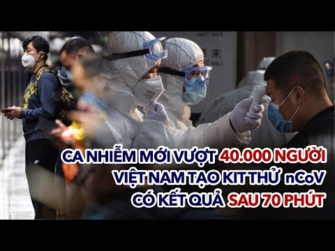 Dịch CORONA 10/2: ca nhiễm mới vượt 40.000 người, Việt Nam tạo kit thử nCoV cho kết quả sau 70 phút