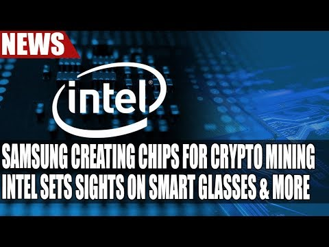 Samsung Creating Chips for Crypto Mining | Intel Sets Sights on Smart Glasses & More