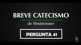 Breve Catecismo - Pergunta 41