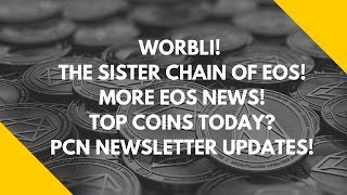 WORBLI! THE SISTER CHAIN OF EOS! MORE EOS NEWS! TOP COINS TODAY? PCN NEWSLETTER UPDATES!
