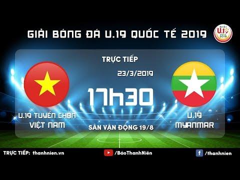 TRỰC TIẾP: Việt Nam vs Myanmar   U.19 Quốc tế 2019