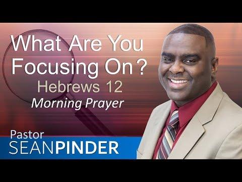WHAT ARE YOU FOCUSING ON? - HEBREWS 12 - MORNING PRAYER | PASTOR SEAN PINDER