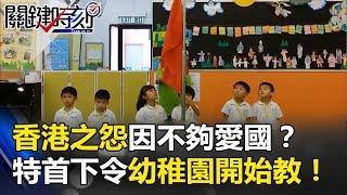 香港之怨是因「不夠愛國」? 新特首下令年花210億從幼稚園開始教!? 關鍵時刻20170704-1 朱學恒 黃世聰