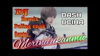 DJ Santai ||DASH UCIHA MERINDUKANMU Paling Enak Di Dengar!!!