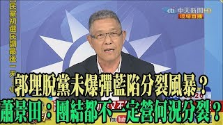 【精彩】郭埋脫黨未爆彈藍陷分裂風暴? 蕭景田:團結都不一定營何況分裂?