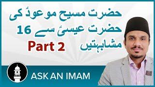 Ask an Imam :  Part 2 حضرت مسیح موعودؑ کی حضرت عیسیؑ سے مشابہتیں