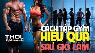Cách tập gym hiệu quả sau giờ làm và đi học về