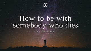 Ram Dass: How to be with somebody who dies. Ram Dass speaks about death and dying