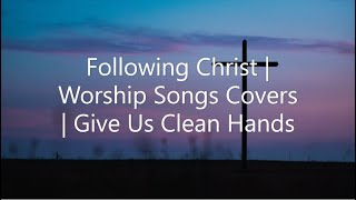 Following Christ | Worship Songs Covers | Give Us Clean Hands