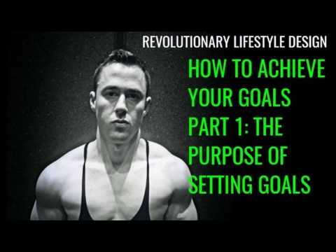 How To Achieve Your Goals Part 1: The Purpose Of Setting Goals
