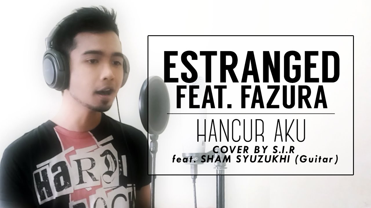 ESTRANGED Feat. FAZURA - Hancur Aku - (Cover by SIR feat. Sham Syuzukhi)