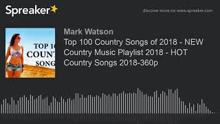 Top 100 Country Songs of 2018 - NEW Country Music Playlist 2018 - HOT Country Songs 2018-360p (part