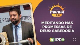 Meditando nas Promessas de Deus: Sabedoria | Manhã IPP | Rev. Nilson Júnior  | IPP TV